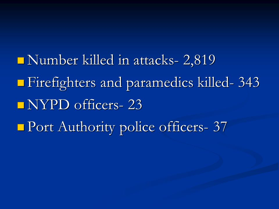 Number killed in attacks- 2,819 Number killed in attacks- 2,819 Firefighters and paramedics killed- 343 Firefighters and paramedics killed- 343 NYPD officers- 23 NYPD officers- 23 Port Authority police officers- 37 Port Authority police officers- 37