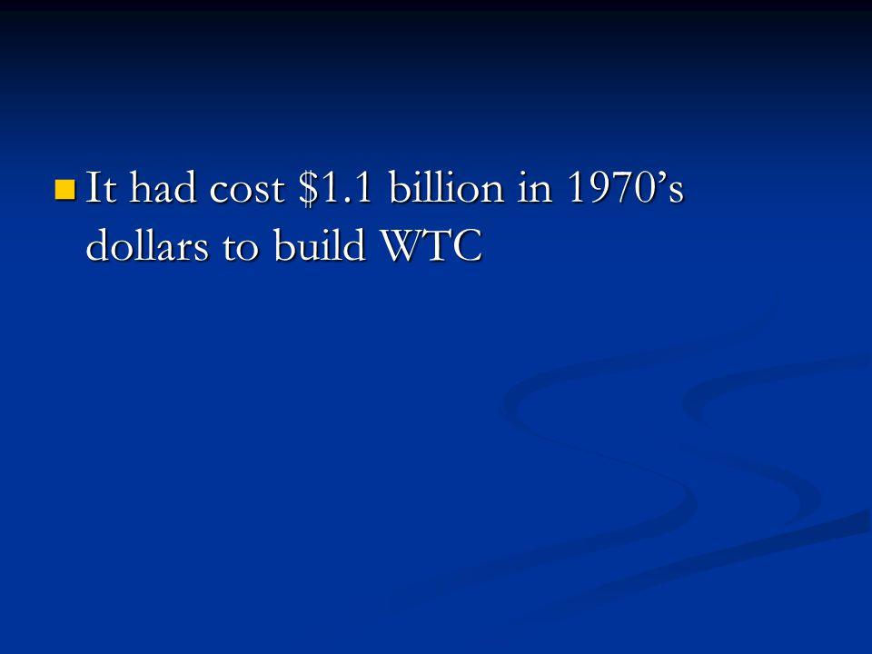 It had cost $1.1 billion in 1970s dollars to build WTC It had cost $1.1 billion in 1970s dollars to build WTC