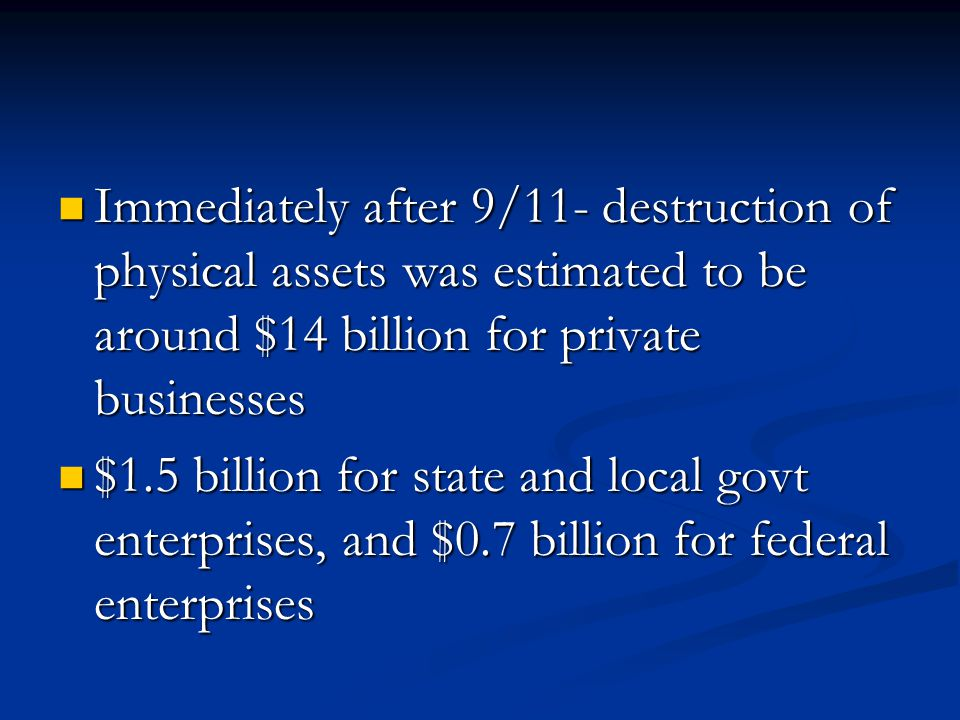 Immediately after 9/11- destruction of physical assets was estimated to be around $14 billion for private businesses Immediately after 9/11- destruction of physical assets was estimated to be around $14 billion for private businesses $1.5 billion for state and local govt enterprises, and $0.7 billion for federal enterprises $1.5 billion for state and local govt enterprises, and $0.7 billion for federal enterprises