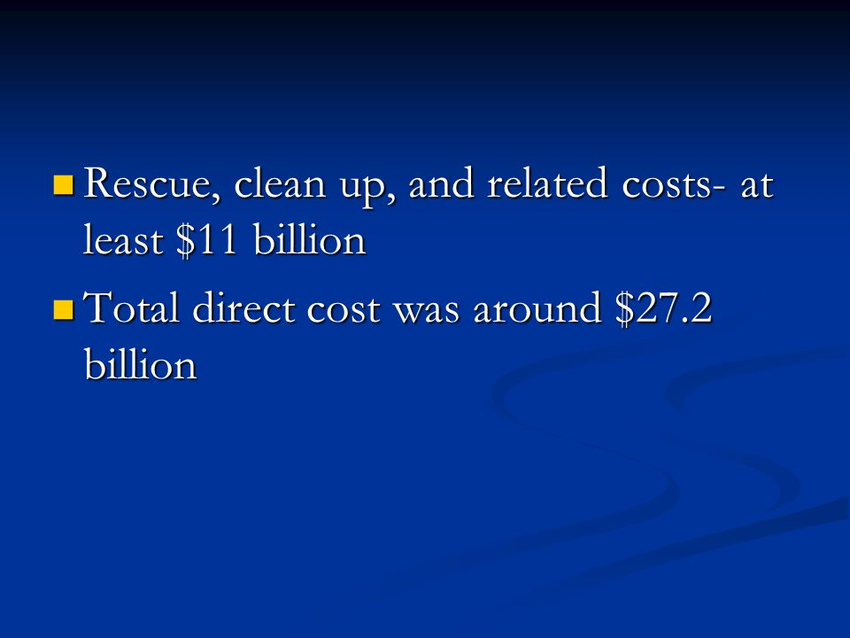 Rescue, clean up, and related costs- at least $11 billion Rescue, clean up, and related costs- at least $11 billion Total direct cost was around $27.2 billion Total direct cost was around $27.2 billion