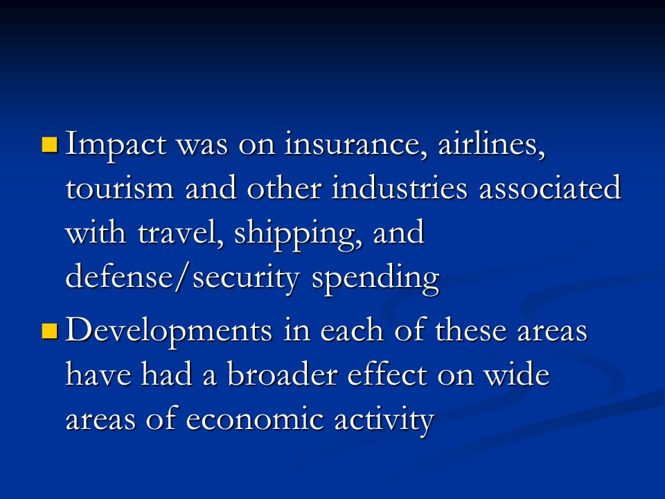 Impact was on insurance, airlines, tourism and other industries associated with travel, shipping, and defense/security spending Impact was on insurance, airlines, tourism and other industries associated with travel, shipping, and defense/security spending Developments in each of these areas have had a broader effect on wide areas of economic activity Developments in each of these areas have had a broader effect on wide areas of economic activity