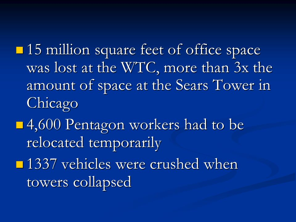 15 million square feet of office space was lost at the WTC, more than 3x the amount of space at the Sears Tower in Chicago 15 million square feet of office space was lost at the WTC, more than 3x the amount of space at the Sears Tower in Chicago 4,600 Pentagon workers had to be relocated temporarily 4,600 Pentagon workers had to be relocated temporarily 1337 vehicles were crushed when towers collapsed 1337 vehicles were crushed when towers collapsed