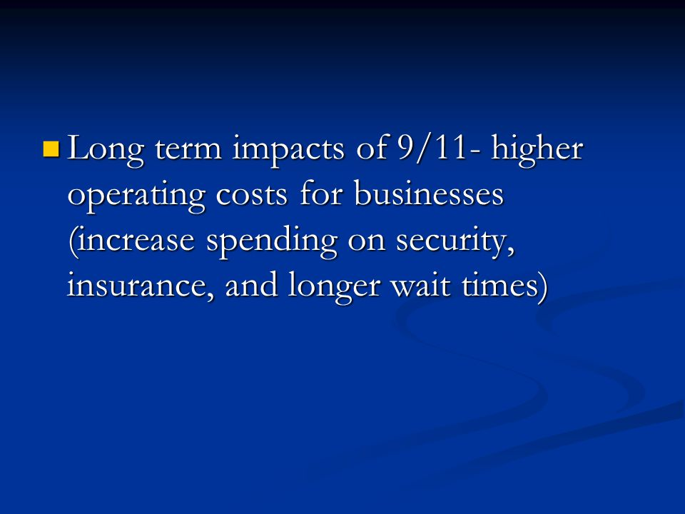 Long term impacts of 9/11- higher operating costs for businesses (increase spending on security, insurance, and longer wait times) Long term impacts of 9/11- higher operating costs for businesses (increase spending on security, insurance, and longer wait times)
