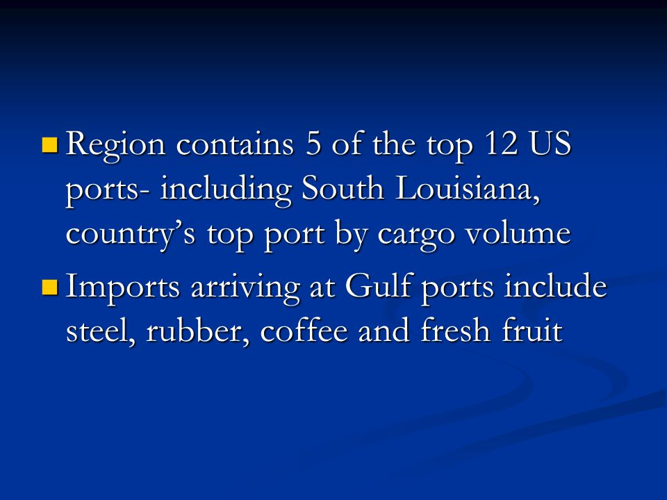 Region contains 5 of the top 12 US ports- including South Louisiana, countrys top port by cargo volume Region contains 5 of the top 12 US ports- including South Louisiana, countrys top port by cargo volume Imports arriving at Gulf ports include steel, rubber, coffee and fresh fruit Imports arriving at Gulf ports include steel, rubber, coffee and fresh fruit