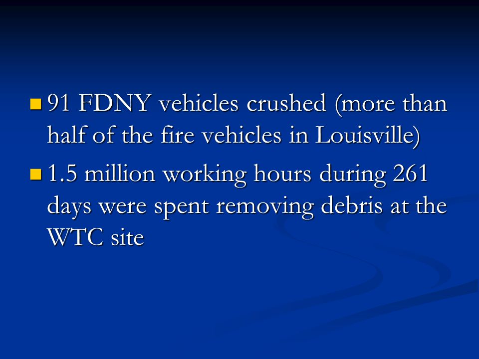 91 FDNY vehicles crushed (more than half of the fire vehicles in Louisville) 91 FDNY vehicles crushed (more than half of the fire vehicles in Louisville) 1.5 million working hours during 261 days were spent removing debris at the WTC site 1.5 million working hours during 261 days were spent removing debris at the WTC site