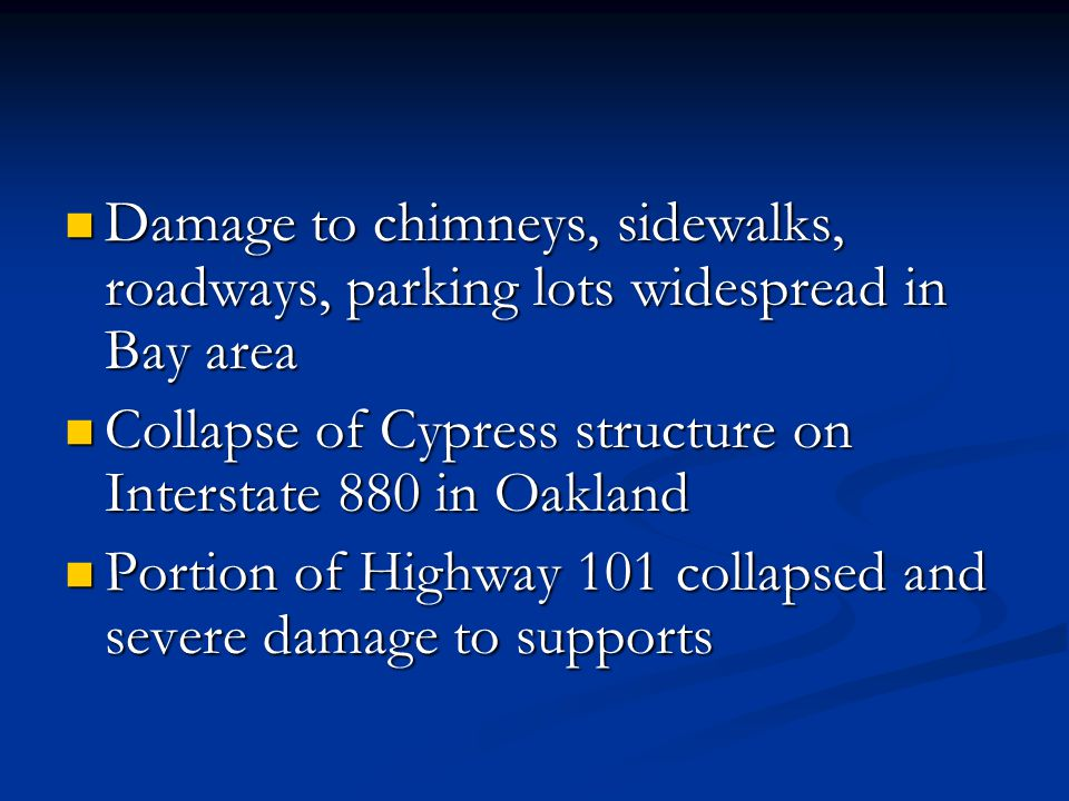 Damage to chimneys, sidewalks, roadways, parking lots widespread in Bay area Damage to chimneys, sidewalks, roadways, parking lots widespread in Bay area Collapse of Cypress structure on Interstate 880 in Oakland Collapse of Cypress structure on Interstate 880 in Oakland Portion of Highway 101 collapsed and severe damage to supports Portion of Highway 101 collapsed and severe damage to supports