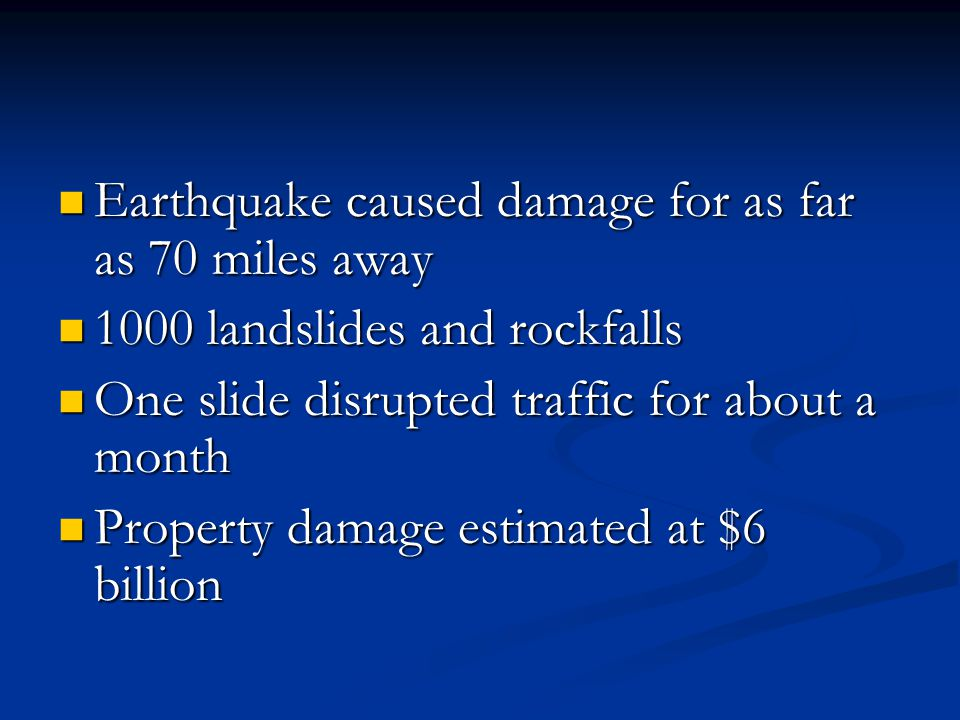 Earthquake caused damage for as far as 70 miles away Earthquake caused damage for as far as 70 miles away 1000 landslides and rockfalls 1000 landslides and rockfalls One slide disrupted traffic for about a month One slide disrupted traffic for about a month Property damage estimated at $6 billion Property damage estimated at $6 billion