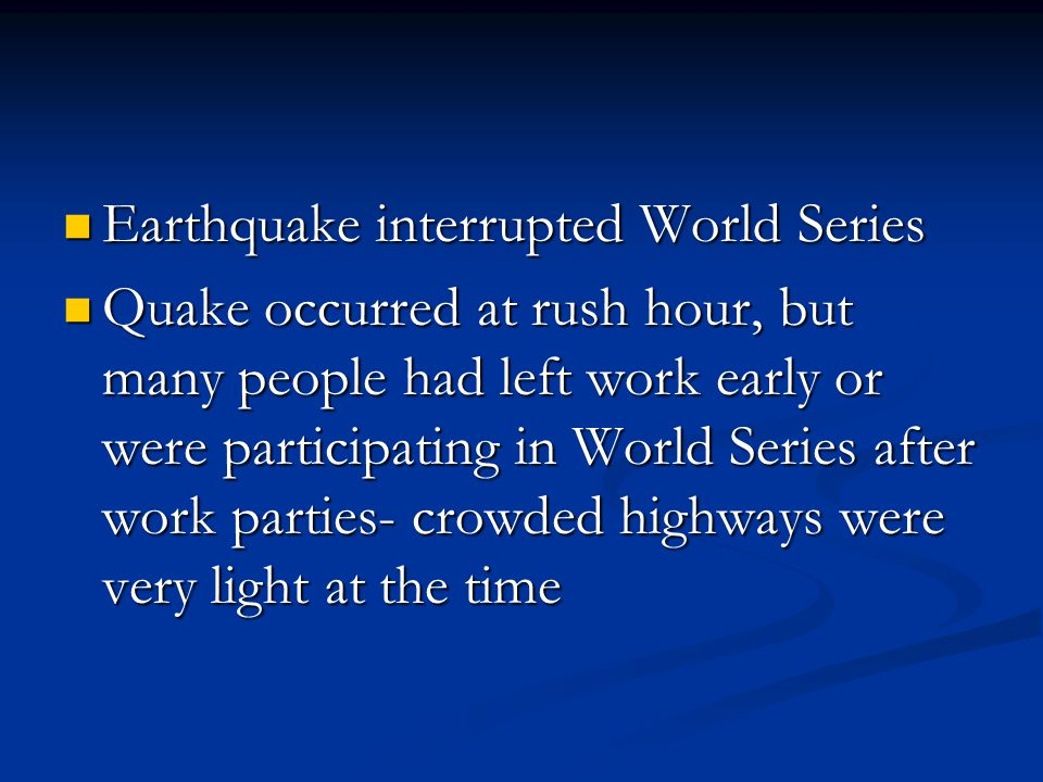 Earthquake interrupted World Series Earthquake interrupted World Series Quake occurred at rush hour, but many people had left work early or were participating in World Series after work parties- crowded highways were very light at the time Quake occurred at rush hour, but many people had left work early or were participating in World Series after work parties- crowded highways were very light at the time