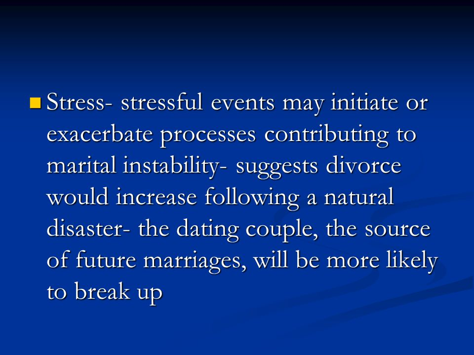 Stress- stressful events may initiate or exacerbate processes contributing to marital instability- suggests divorce would increase following a natural disaster- the dating couple, the source of future marriages, will be more likely to break up Stress- stressful events may initiate or exacerbate processes contributing to marital instability- suggests divorce would increase following a natural disaster- the dating couple, the source of future marriages, will be more likely to break up