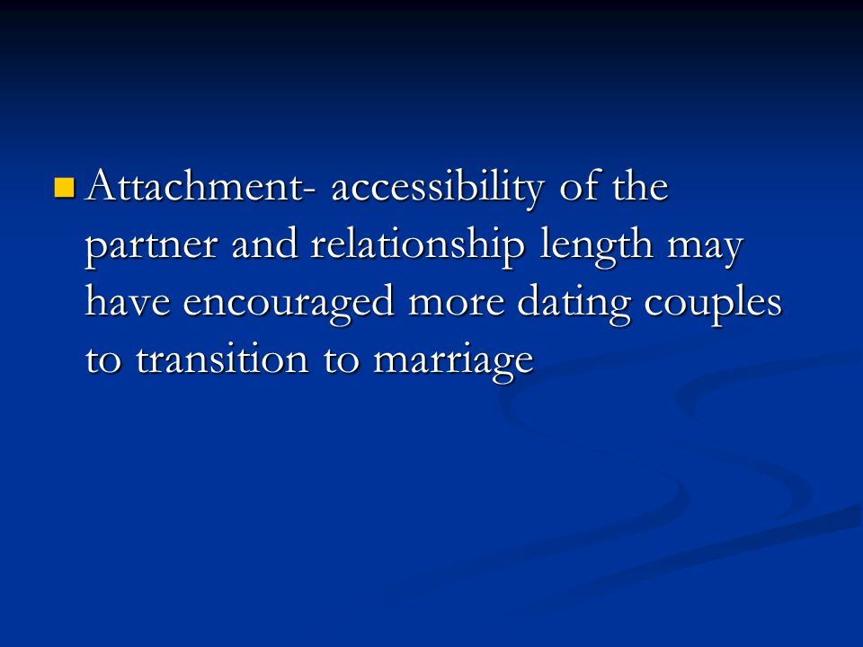 Attachment- accessibility of the partner and relationship length may have encouraged more dating couples to transition to marriage Attachment- accessibility of the partner and relationship length may have encouraged more dating couples to transition to marriage