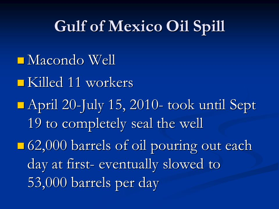 Gulf of Mexico Oil Spill Macondo Well Macondo Well Killed 11 workers Killed 11 workers April 20-July 15, 2010- took until Sept 19 to completely seal the well April 20-July 15, 2010- took until Sept 19 to completely seal the well 62,000 barrels of oil pouring out each day at first- eventually slowed to 53,000 barrels per day 62,000 barrels of oil pouring out each day at first- eventually slowed to 53,000 barrels per day