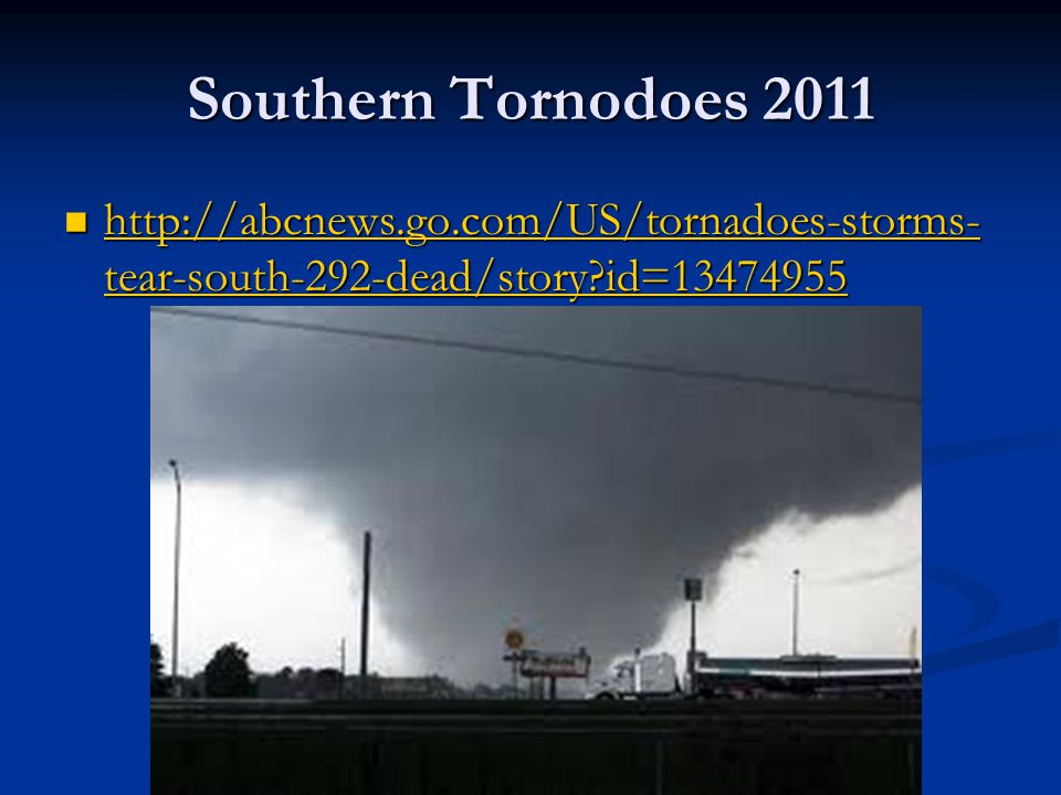 Southern Tornodoes 2011 http://abcnews.go.com/US/tornadoes-storms- tear-south-292-dead/story id=13474955 http://abcnews.go.com/US/tornadoes-storms- tear-south-292-dead/story id=13474955 http://abcnews.go.com/US/tornadoes-storms- tear-south-292-dead/story id=13474955 http://abcnews.go.com/US/tornadoes-storms- tear-south-292-dead/story id=13474955