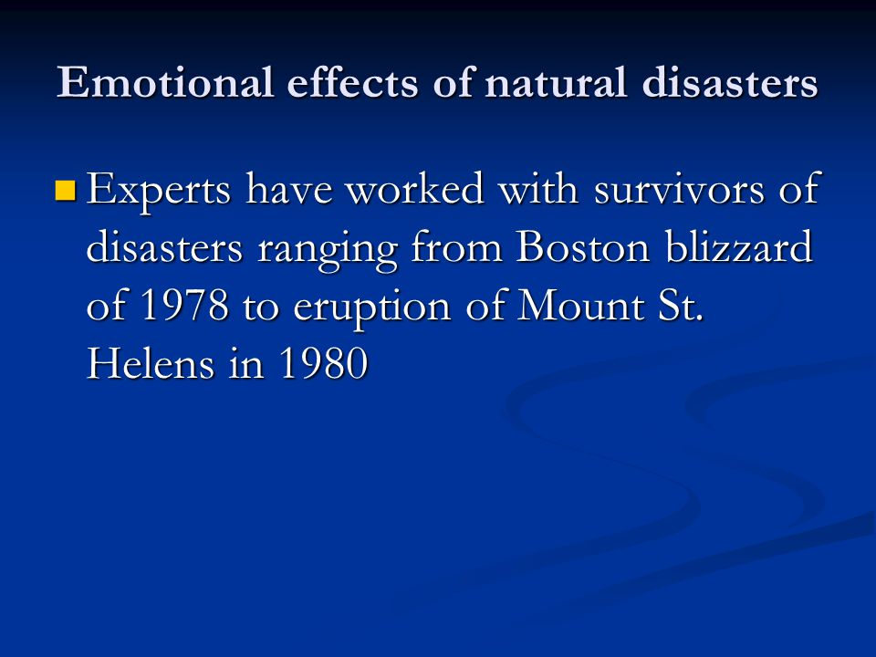 Emotional effects of natural disasters Experts have worked with survivors of disasters ranging from Boston blizzard of 1978 to eruption of Mount St.