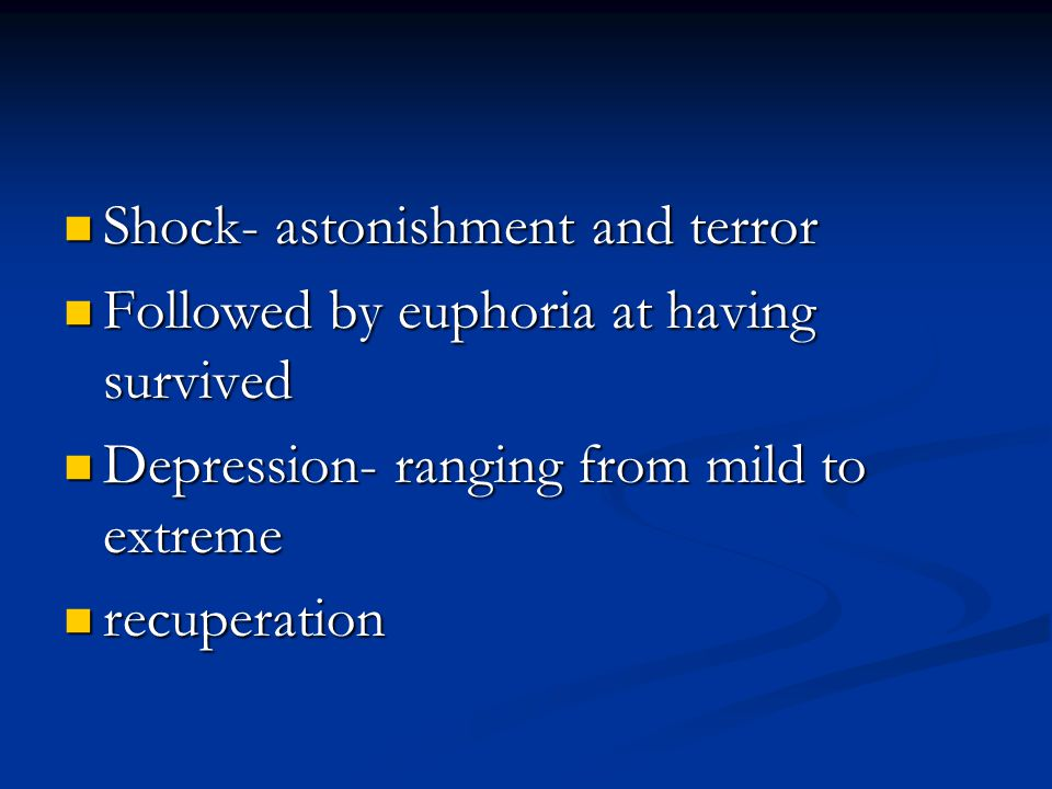 Shock- astonishment and terror Shock- astonishment and terror Followed by euphoria at having survived Followed by euphoria at having survived Depression- ranging from mild to extreme Depression- ranging from mild to extreme recuperation recuperation
