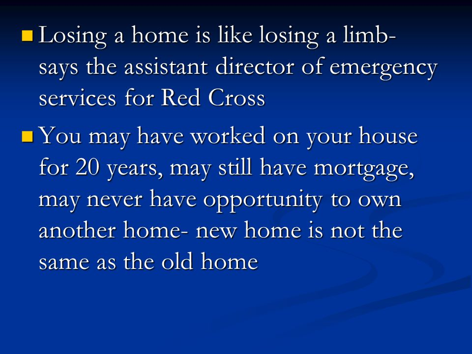 Losing a home is like losing a limb- says the assistant director of emergency services for Red Cross Losing a home is like losing a limb- says the assistant director of emergency services for Red Cross You may have worked on your house for 20 years, may still have mortgage, may never have opportunity to own another home- new home is not the same as the old home You may have worked on your house for 20 years, may still have mortgage, may never have opportunity to own another home- new home is not the same as the old home
