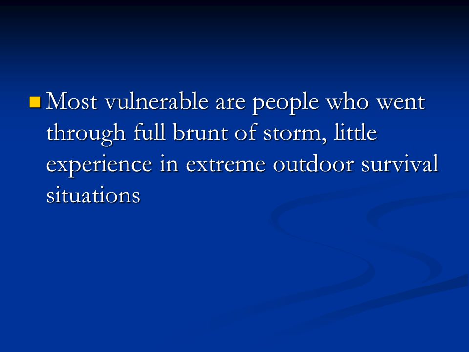Most vulnerable are people who went through full brunt of storm, little experience in extreme outdoor survival situations Most vulnerable are people who went through full brunt of storm, little experience in extreme outdoor survival situations