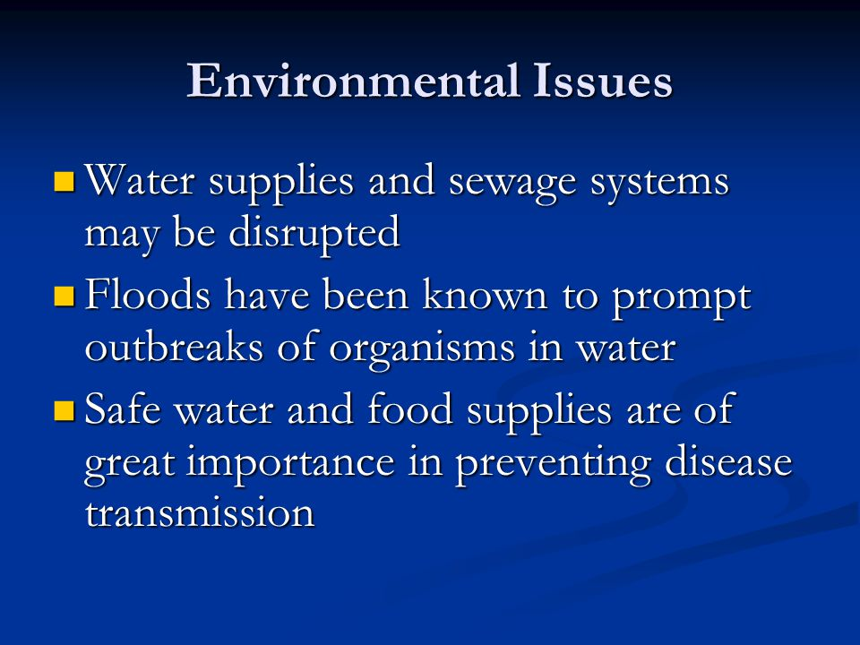 Environmental Issues Water supplies and sewage systems may be disrupted Water supplies and sewage systems may be disrupted Floods have been known to prompt outbreaks of organisms in water Floods have been known to prompt outbreaks of organisms in water Safe water and food supplies are of great importance in preventing disease transmission Safe water and food supplies are of great importance in preventing disease transmission