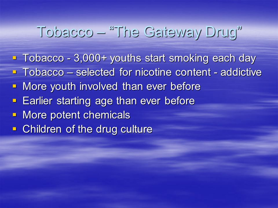 Tobacco – The Gateway Drug Tobacco - 3,000+ youths start smoking each day Tobacco - 3,000+ youths start smoking each day Tobacco – selected for nicotine content - addictive Tobacco – selected for nicotine content - addictive More youth involved than ever before More youth involved than ever before Earlier starting age than ever before Earlier starting age than ever before More potent chemicals More potent chemicals Children of the drug culture Children of the drug culture