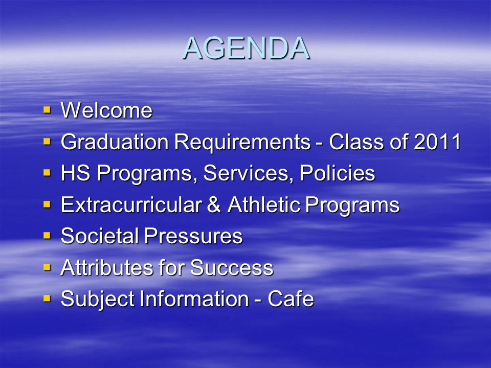 AGENDA Welcome Welcome Graduation Requirements - Class of 2011 Graduation Requirements - Class of 2011 HS Programs, Services, Policies HS Programs, Services, Policies Extracurricular & Athletic Programs Extracurricular & Athletic Programs Societal Pressures Societal Pressures Attributes for Success Attributes for Success Subject Information - Cafe Subject Information - Cafe