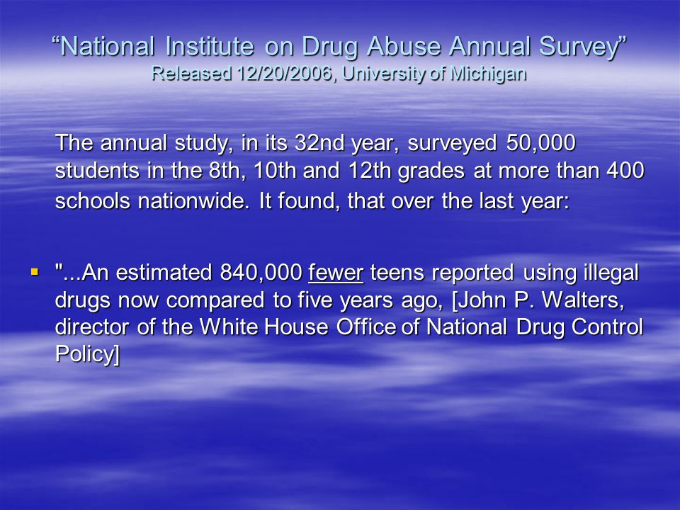 National Institute on Drug Abuse Annual Survey Released 12/20/2006, University of Michigan The annual study, in its 32nd year, surveyed 50,000 students in the 8th, 10th and 12th grades at more than 400 schools nationwide.