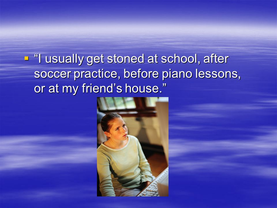 I usually get stoned at school, after soccer practice, before piano lessons, or at my friends house.
