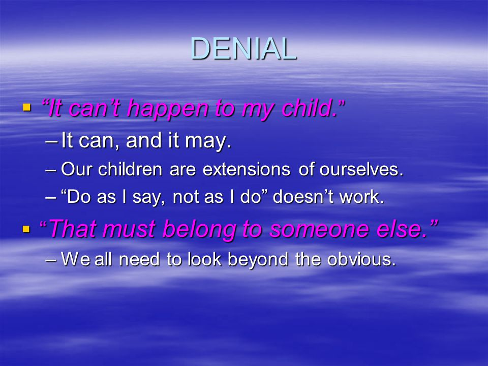 DENIAL It cant happen to my child. It cant happen to my child.