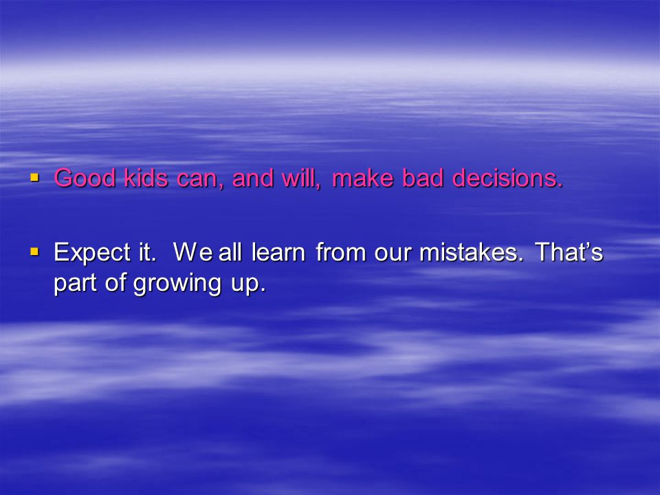 Good kids can, and will, make bad decisions. Good kids can, and will, make bad decisions.