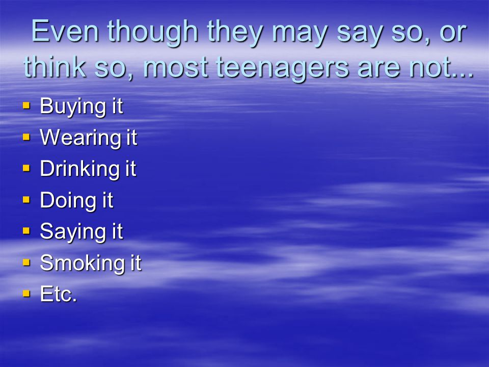 Even though they may say so, or think so, most teenagers are not...