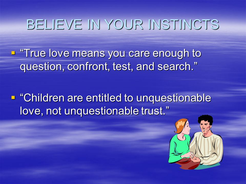 BELIEVE IN YOUR INSTINCTS True love means you care enough to question, confront, test, and search.