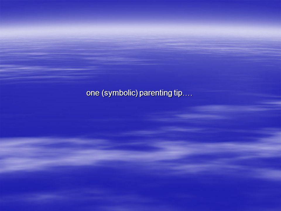 one (symbolic) parenting tip…. one (symbolic) parenting tip….