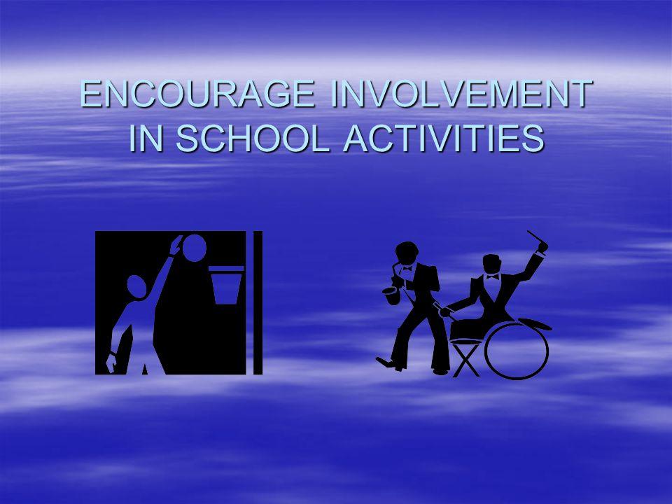ENCOURAGE INVOLVEMENT IN SCHOOL ACTIVITIES