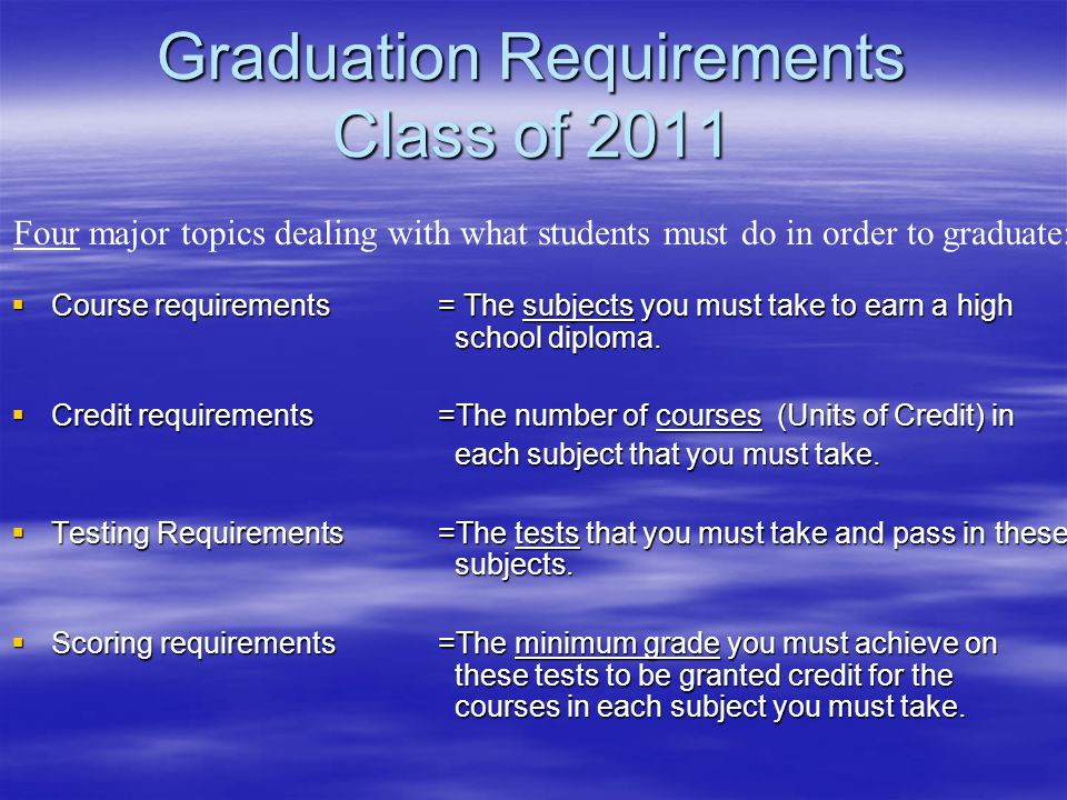 Graduation Requirements Class of 2011 Course requirements = The subjects you must take to earn a high school diploma.