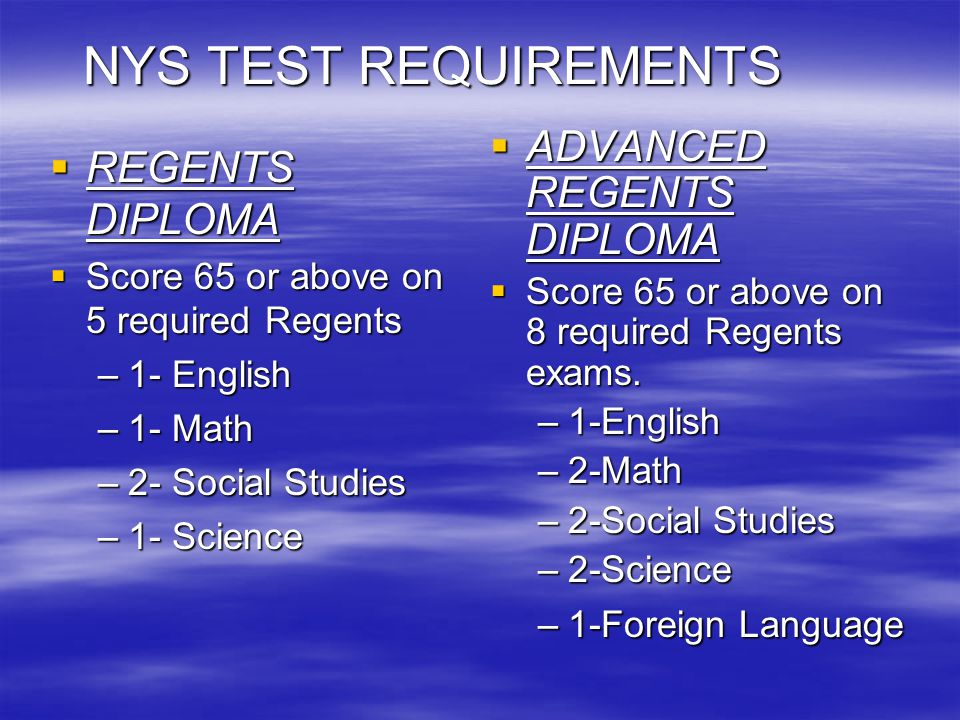 NYS TEST REQUIREMENTS REGENTS DIPLOMA REGENTS DIPLOMA Score 65 or above on 5 required Regents Score 65 or above on 5 required Regents –1- English –1- Math –2- Social Studies –1- Science ADVANCED REGENTS DIPLOMA ADVANCED REGENTS DIPLOMA Score 65 or above on 8 required Regents exams.