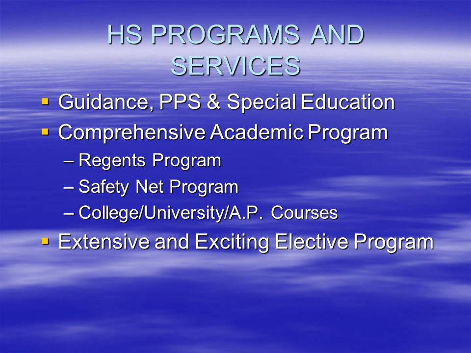 HS PROGRAMS AND SERVICES Guidance, PPS & Special Education Guidance, PPS & Special Education Comprehensive Academic Program Comprehensive Academic Program –Regents Program –Safety Net Program –College/University/A.P.