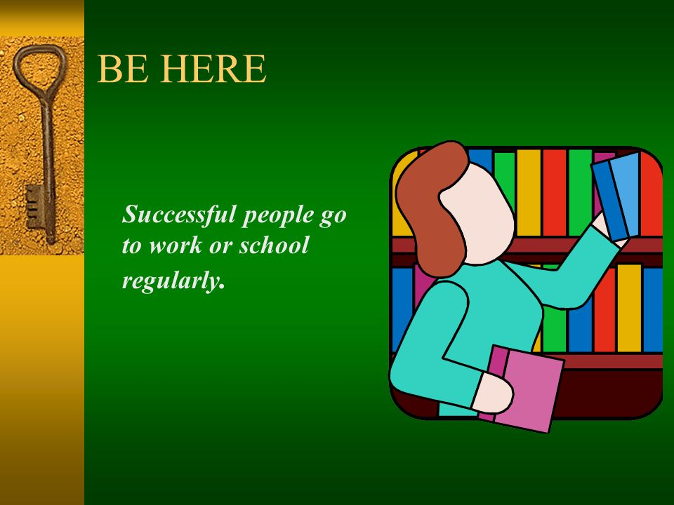 BE HERE Successful people go to work or school regularly.