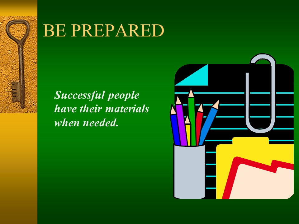 BE PREPARED Successful people have their materials when needed.