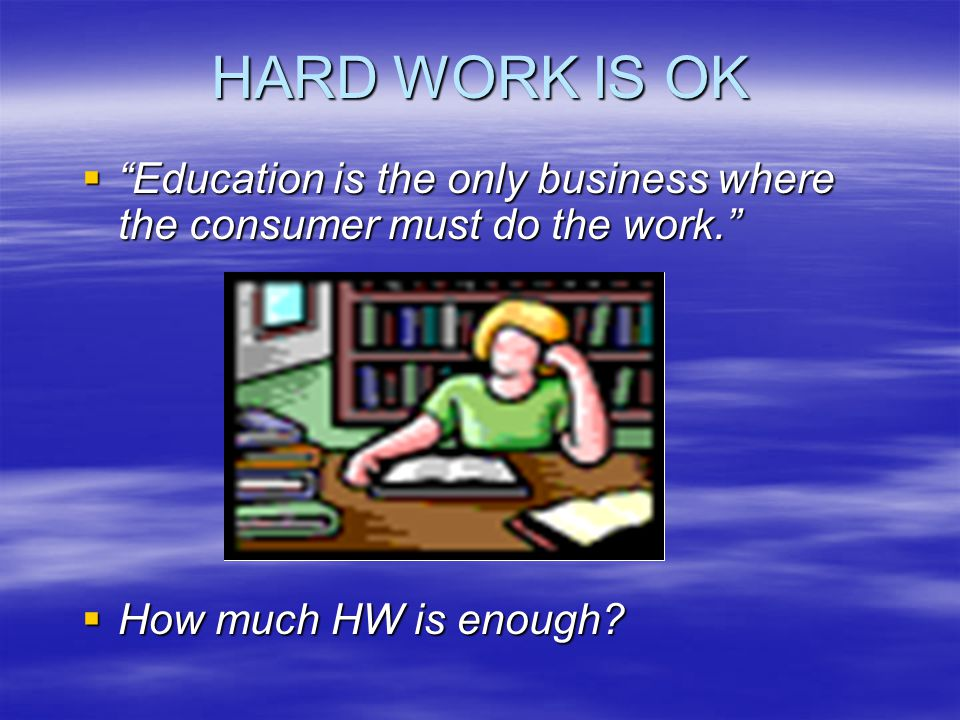 HARD WORK IS OK Education is the only business where the consumer must do the work.