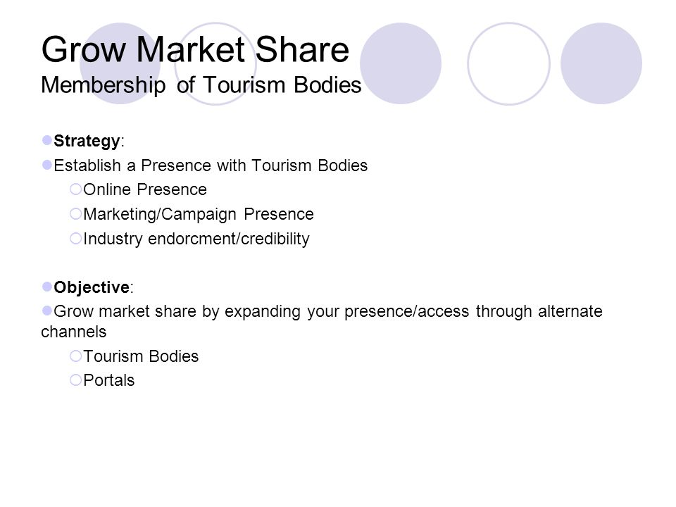 Grow Market Share Membership of Tourism Bodies Strategy: Establish a Presence with Tourism Bodies Online Presence Marketing/Campaign Presence Industry endorcment/credibility Objective: Grow market share by expanding your presence/access through alternate channels Tourism Bodies Portals