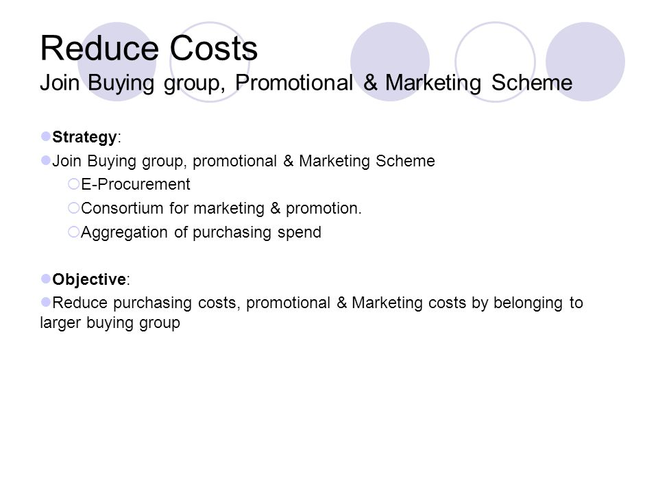 Reduce Costs Join Buying group, Promotional & Marketing Scheme Strategy: Join Buying group, promotional & Marketing Scheme E-Procurement Consortium for marketing & promotion.
