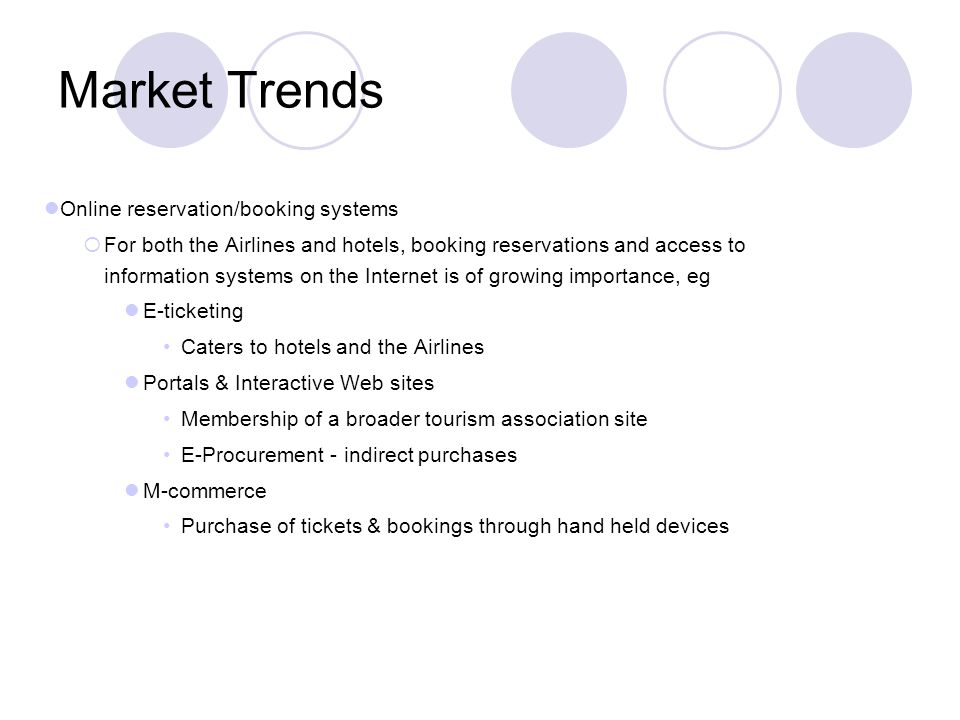 Market Trends Online reservation/booking systems For both the Airlines and hotels, booking reservations and access to information systems on the Internet is of growing importance, eg E-ticketing Caters to hotels and the Airlines Portals & Interactive Web sites Membership of a broader tourism association site E-Procurement - indirect purchases M-commerce Purchase of tickets & bookings through hand held devices