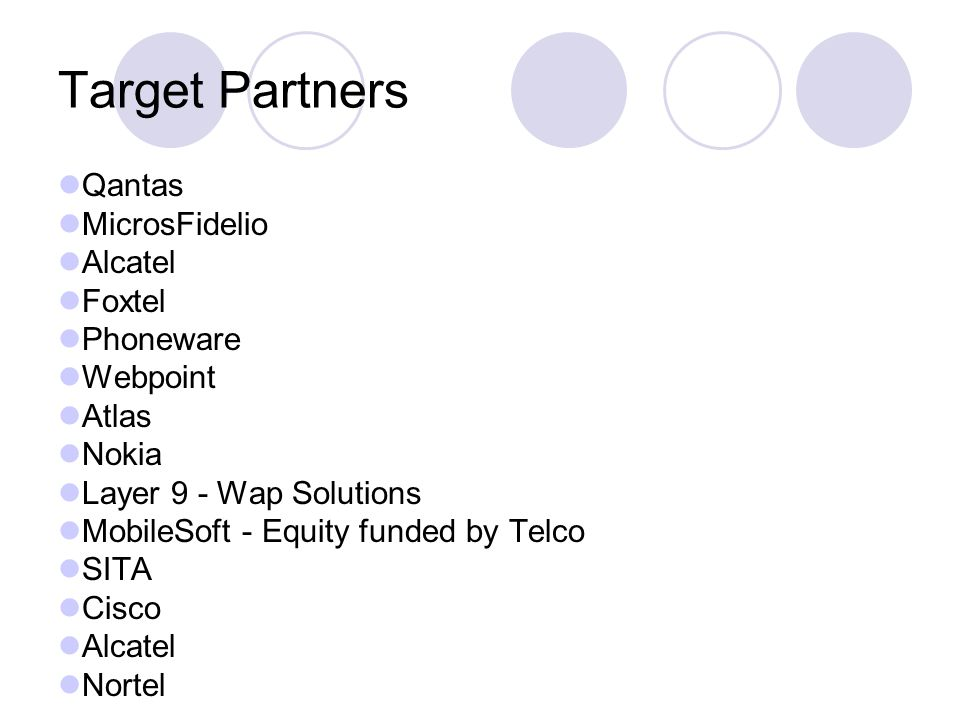 Target Partners Qantas MicrosFidelio Alcatel Foxtel Phoneware Webpoint Atlas Nokia Layer 9 - Wap Solutions MobileSoft - Equity funded by Telco SITA Cisco Alcatel Nortel