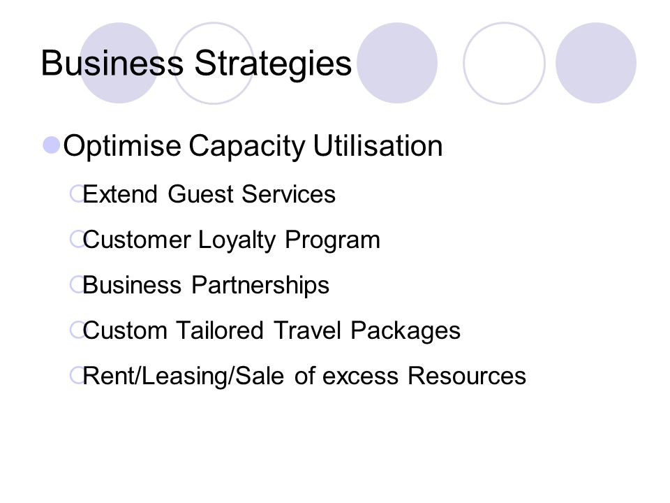 Business Strategies Optimise Capacity Utilisation Extend Guest Services Customer Loyalty Program Business Partnerships Custom Tailored Travel Packages Rent/Leasing/Sale of excess Resources