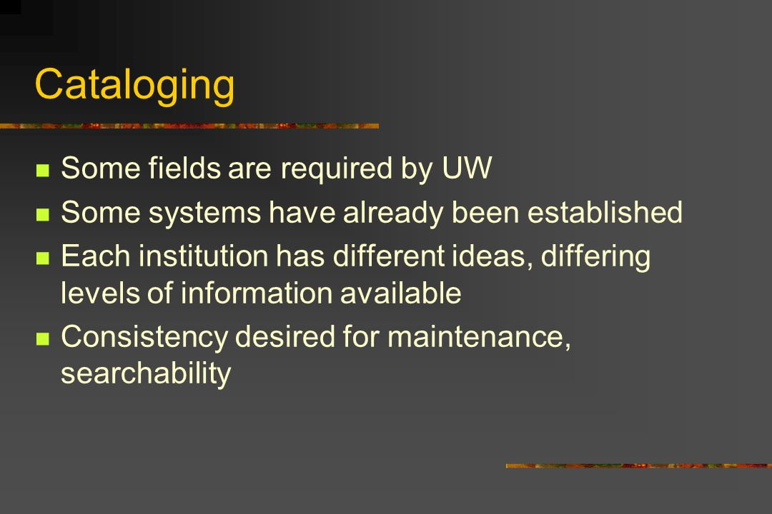 Cataloging Some fields are required by UW Some systems have already been established Each institution has different ideas, differing levels of information available Consistency desired for maintenance, searchability