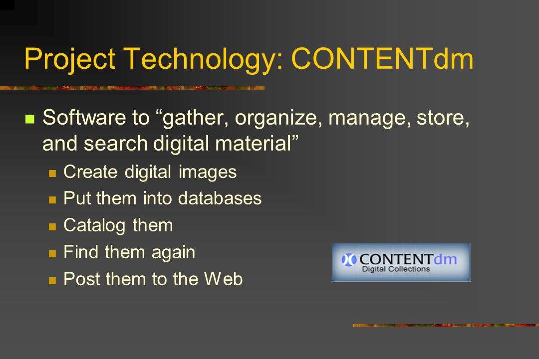 Project Technology: CONTENTdm Software to gather, organize, manage, store, and search digital material Create digital images Put them into databases Catalog them Find them again Post them to the Web
