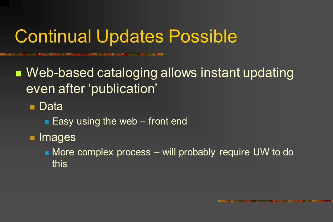 Continual Updates Possible Web-based cataloging allows instant updating even after publication Data Easy using the web – front end Images More complex process – will probably require UW to do this