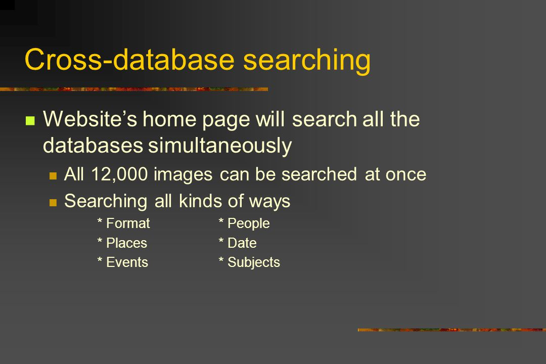 Cross-database searching Websites home page will search all the databases simultaneously All 12,000 images can be searched at once Searching all kinds of ways * Format* People * Places* Date * Events* Subjects
