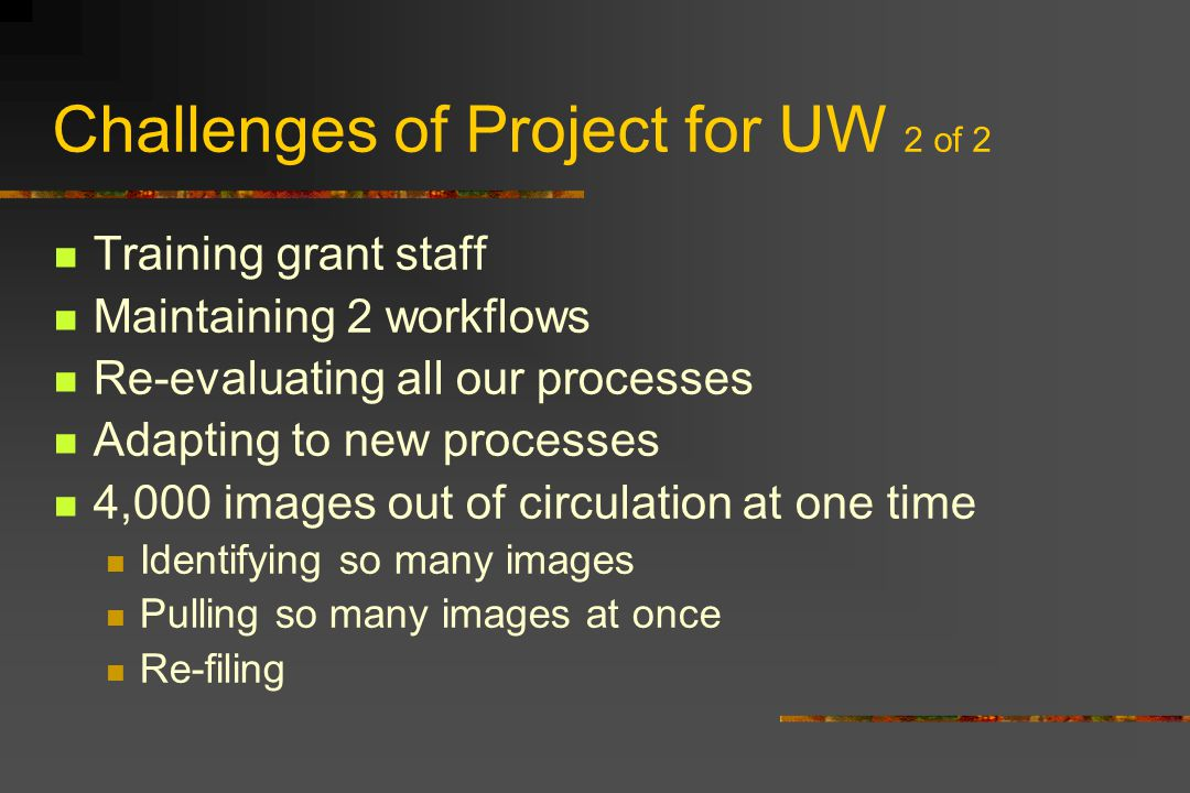 Challenges of Project for UW 2 of 2 Training grant staff Maintaining 2 workflows Re-evaluating all our processes Adapting to new processes 4,000 images out of circulation at one time Identifying so many images Pulling so many images at once Re-filing
