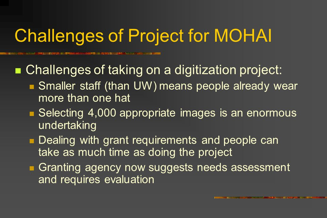 Challenges of Project for MOHAI Challenges of taking on a digitization project: Smaller staff (than UW) means people already wear more than one hat Selecting 4,000 appropriate images is an enormous undertaking Dealing with grant requirements and people can take as much time as doing the project Granting agency now suggests needs assessment and requires evaluation
