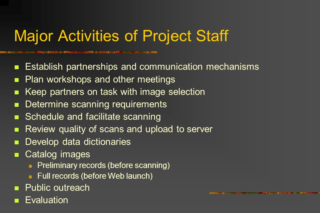 Major Activities of Project Staff Establish partnerships and communication mechanisms Plan workshops and other meetings Keep partners on task with image selection Determine scanning requirements Schedule and facilitate scanning Review quality of scans and upload to server Develop data dictionaries Catalog images Preliminary records (before scanning) Full records (before Web launch) Public outreach Evaluation