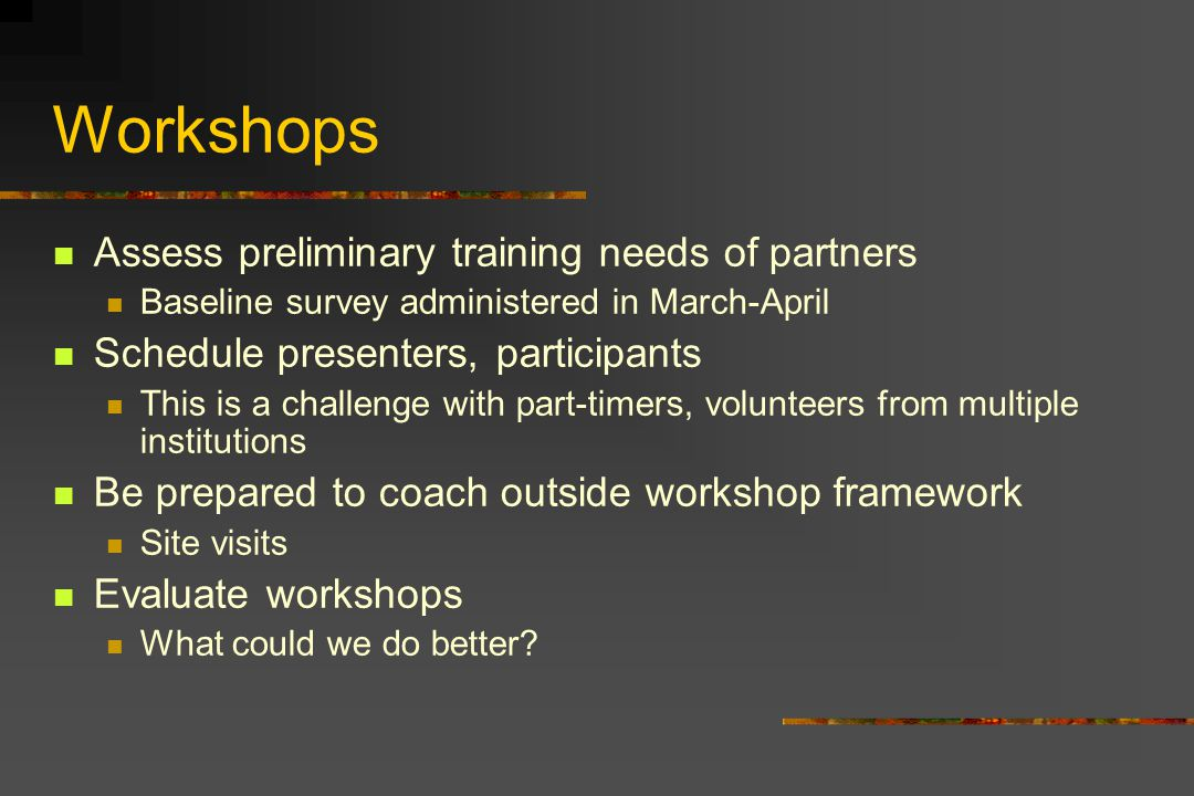 Workshops Assess preliminary training needs of partners Baseline survey administered in March-April Schedule presenters, participants This is a challenge with part-timers, volunteers from multiple institutions Be prepared to coach outside workshop framework Site visits Evaluate workshops What could we do better